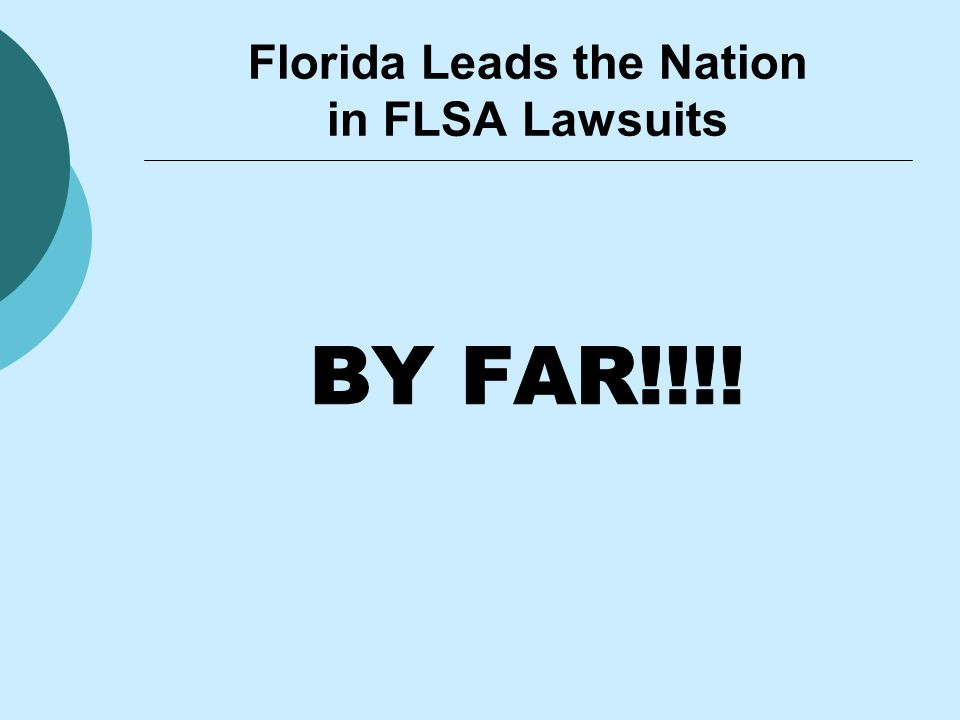  From 2000 to 2006, FLSA lawsuits rose by 1200% in the Middle District of Florida 43 Lawsuits in 2000 561 Lawsuits as of mid-2006  44% of all FLSA lawsuits Nationwide