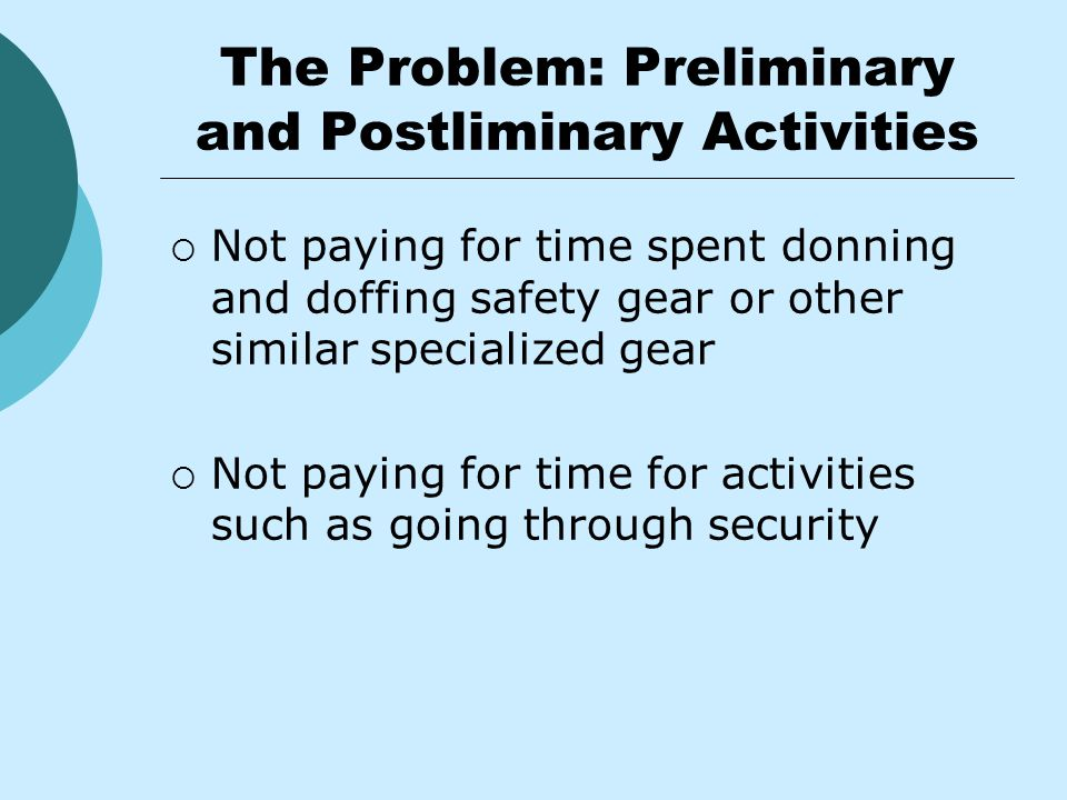The Problem: Preliminary and Postliminary Activities  Not paying for time spent donning and doffing safety gear or other similar specialized gear  Not paying for time for activities such as going through security