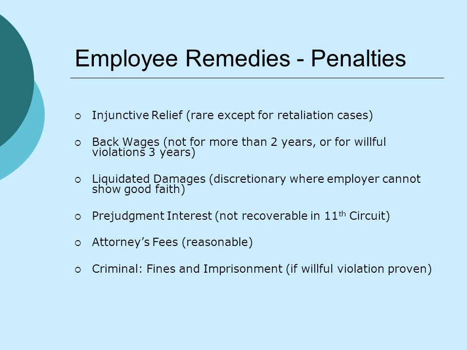 Employee Remedies - Penalties  Injunctive Relief (rare except for retaliation cases)  Back Wages (not for more than 2 years, or for willful violations 3 years)  Liquidated Damages (discretionary where employer cannot show good faith)  Prejudgment Interest (not recoverable in 11 th Circuit)  Attorney's Fees (reasonable)  Criminal: Fines and Imprisonment (if willful violation proven)