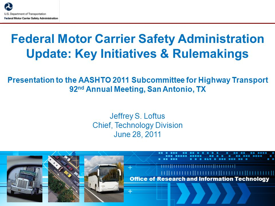 Office of Research and Information Technology Federal Motor Carrier Safety Administration Update: Key Initiatives & Rulemakings Presentation to the AASHTO 2011 Subcommittee for Highway Transport 92 nd Annual Meeting, San Antonio, TX Jeffrey S.