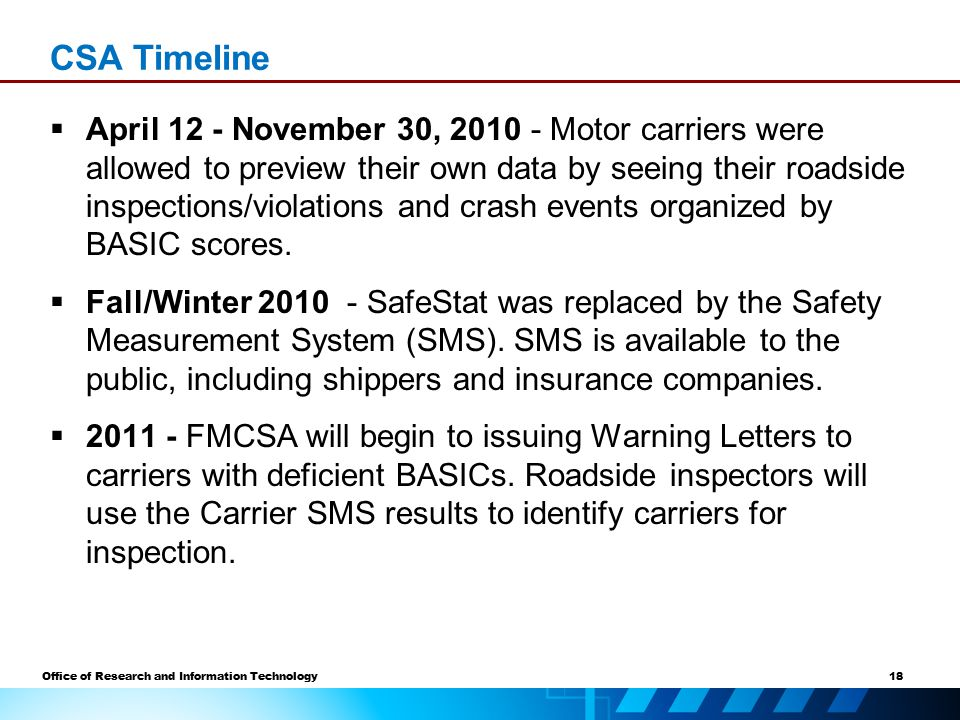 18 Office of Research and Information Technology CSA Timeline  April 12 - November 30, 2010 - Motor carriers were allowed to preview their own data by seeing their roadside inspections/violations and crash events organized by BASIC scores.