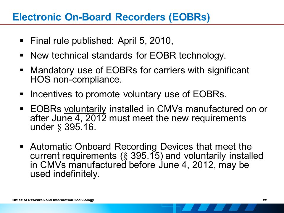 22 Office of Research and Information Technology Electronic On-Board Recorders (EOBRs)  Final rule published: April 5, 2010,  New technical standards for EOBR technology.