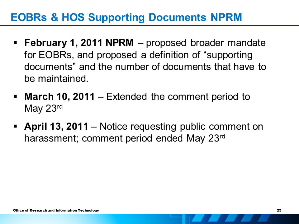 23 Office of Research and Information Technology EOBRs & HOS Supporting Documents NPRM  February 1, 2011 NPRM – proposed broader mandate for EOBRs, and proposed a definition of supporting documents and the number of documents that have to be maintained.