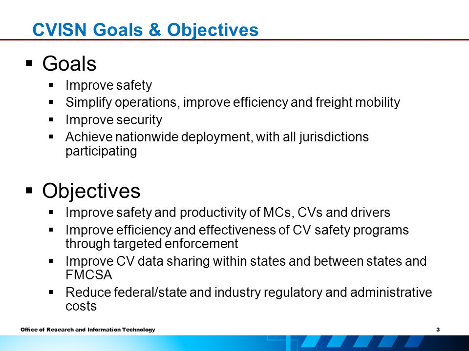 3 Office of Research and Information Technology CVISN Goals & Objectives  Goals  Improve safety  Simplify operations, improve efficiency and freight mobility  Improve security  Achieve nationwide deployment, with all jurisdictions participating  Objectives  Improve safety and productivity of MCs, CVs and drivers  Improve efficiency and effectiveness of CV safety programs through targeted enforcement  Improve CV data sharing within states and between states and FMCSA  Reduce federal/state and industry regulatory and administrative costs