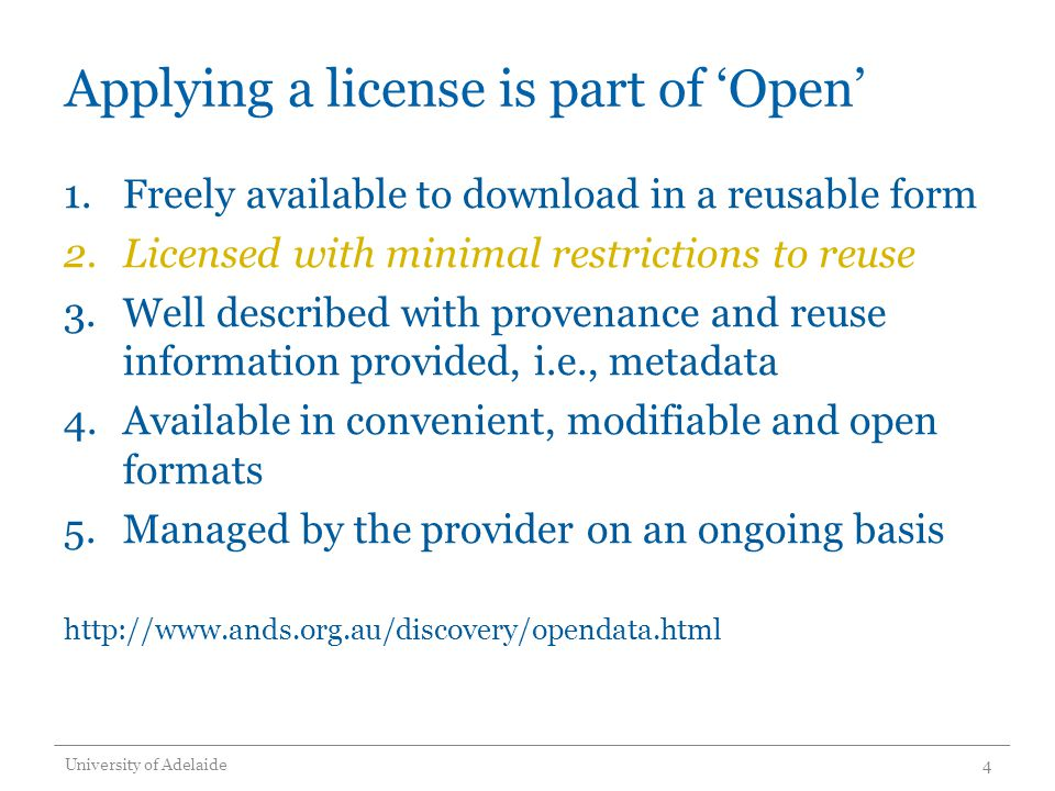 Applying a license is part of 'Open' 1.Freely available to download in a reusable form 2.Licensed with minimal restrictions to reuse 3.Well described with provenance and reuse information provided, i.e., metadata 4.Available in convenient, modifiable and open formats 5.Managed by the provider on an ongoing basis http://www.ands.org.au/discovery/opendata.html University of Adelaide4