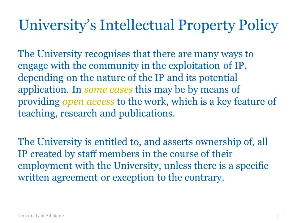 University's Intellectual Property Policy The University recognises that there are many ways to engage with the community in the exploitation of IP, depending on the nature of the IP and its potential application.