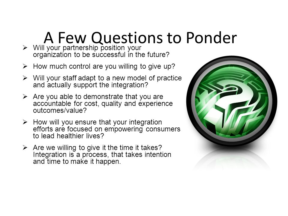A Few Questions to Ponder  Will your partnership position your organization to be successful in the future.