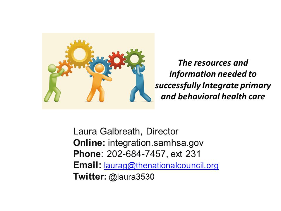 The resources and information needed to successfully Integrate primary and behavioral health care Laura Galbreath, Director Online: integration.samhsa.gov Phone: 202-684-7457, ext 231 Email: laurag@thenationalcouncil.org laurag@thenationalcouncil.org Twitter: @laura3530