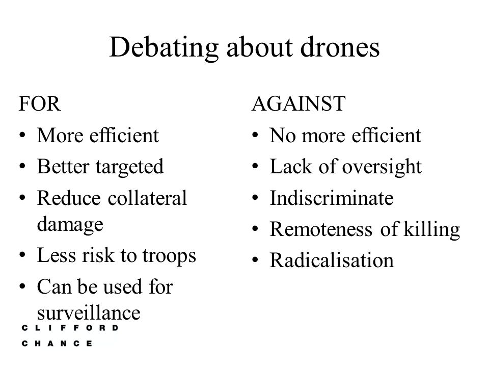 Debating about drones FOR More efficient Better targeted Reduce collateral damage Less risk to troops Can be used for surveillance AGAINST No more efficient Lack of oversight Indiscriminate Remoteness of killing Radicalisation