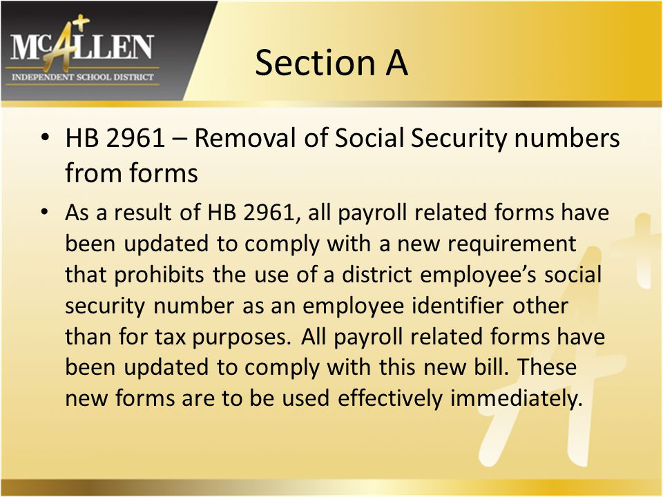Section A HB 2961 – Removal of Social Security numbers from forms As a result of HB 2961, all payroll related forms have been updated to comply with a new requirement that prohibits the use of a district employee's social security number as an employee identifier other than for tax purposes.
