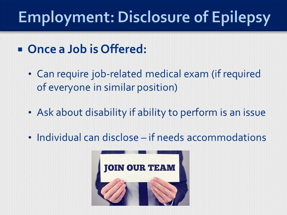  Once a Job is Offered: Can require job-related medical exam (if required of everyone in similar position) Ask about disability if ability to perform is an issue Individual can disclose – if needs accommodations