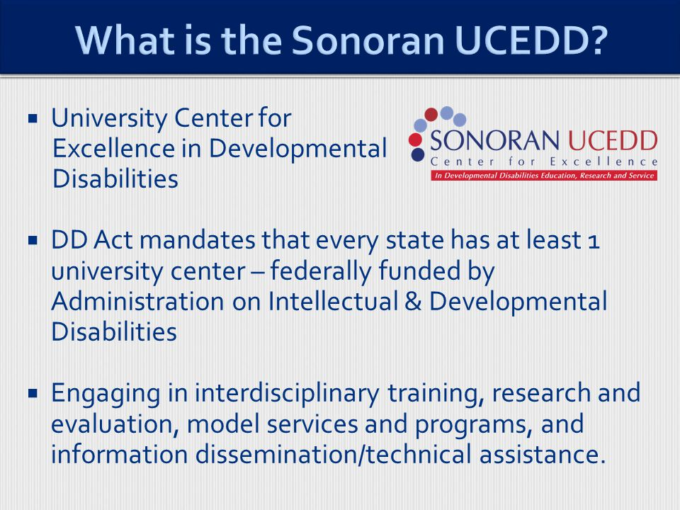  University Center for Excellence in Developmental Disabilities  DD Act mandates that every state has at least 1 university center – federally funded by Administration on Intellectual & Developmental Disabilities  Engaging in interdisciplinary training, research and evaluation, model services and programs, and information dissemination/technical assistance.