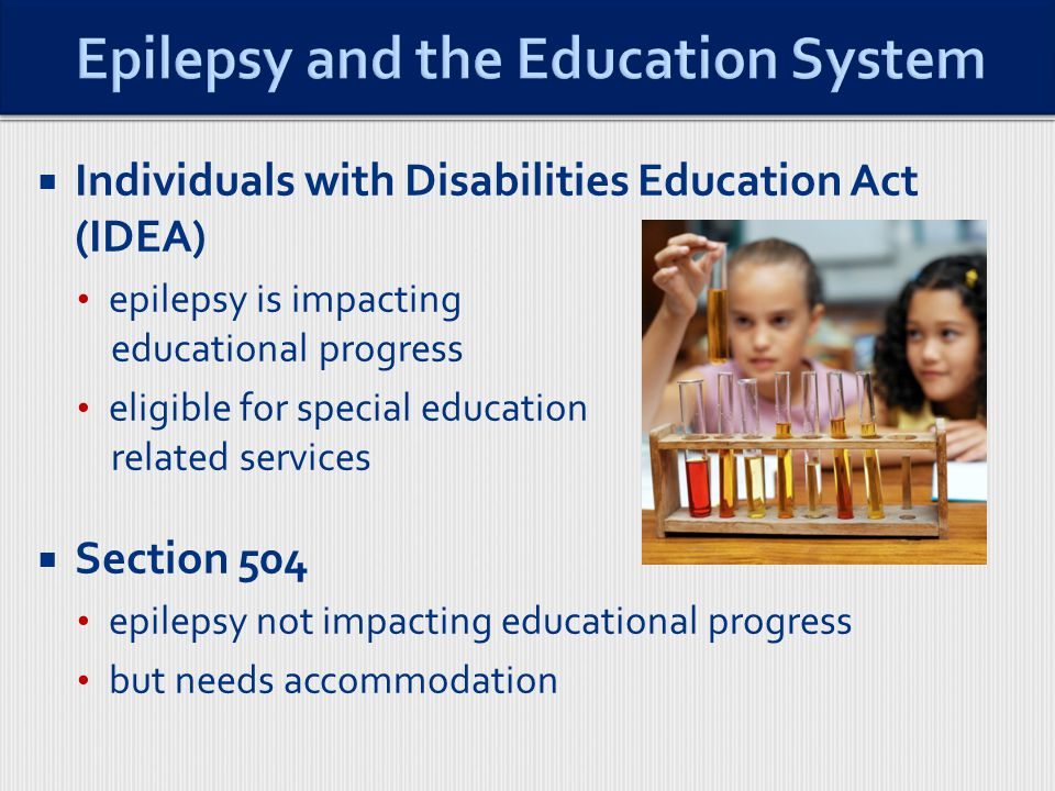  Individuals with Disabilities Education Act (IDEA) epilepsy is impacting educational progress eligible for special education related services  Section 504 epilepsy not impacting educational progress but needs accommodation
