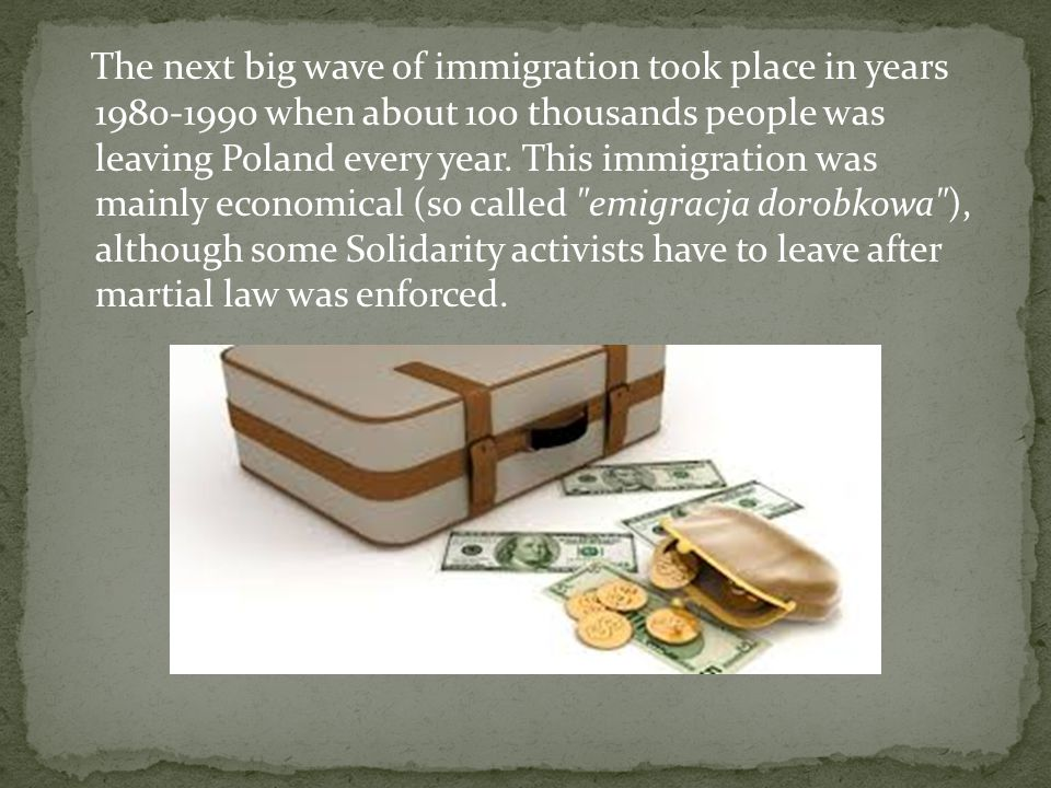 The next big wave of immigration took place in years 1980-1990 when about 100 thousands people was leaving Poland every year.