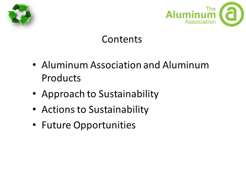 Contents Aluminum Association and Aluminum Products Approach to Sustainability Actions to Sustainability Future Opportunities