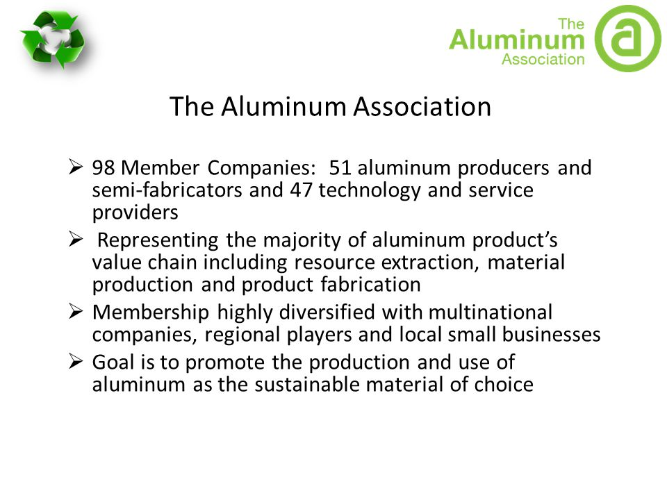 The Aluminum Association  98 Member Companies: 51 aluminum producers and semi-fabricators and 47 technology and service providers  Representing the