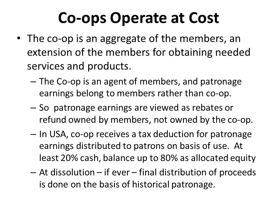 Co-ops Operate at Cost The co-op is an aggregate of the members, an extension of the members for obtaining needed services and products. – The Co-op i