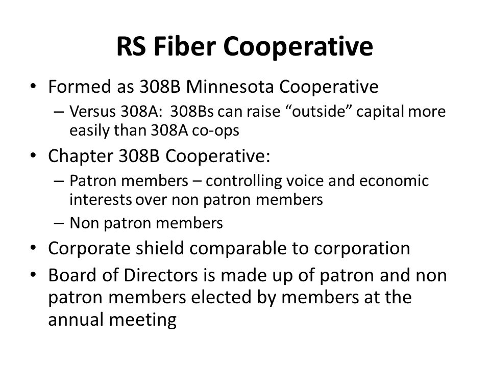 "RS Fiber Cooperative Formed as 308B Minnesota Cooperative – Versus 308A: 308Bs can raise ""outside"" capital more easily than 308A co-ops Chapter 308B C"