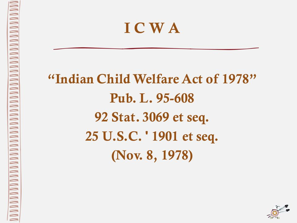 I C W A Indian Child Welfare Act of 1978 Pub. L.