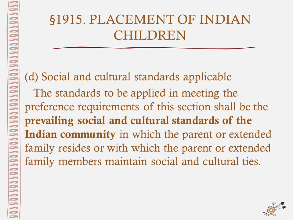 §1915. PLACEMENT OF INDIAN CHILDREN (d) Social and cultural standards applicable The standards to be applied in meeting the preference requirements of