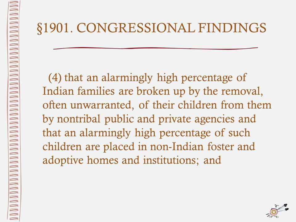 §1901. CONGRESSIONAL FINDINGS (4) that an alarmingly high percentage of Indian families are broken up by the removal, often unwarranted, of their chil