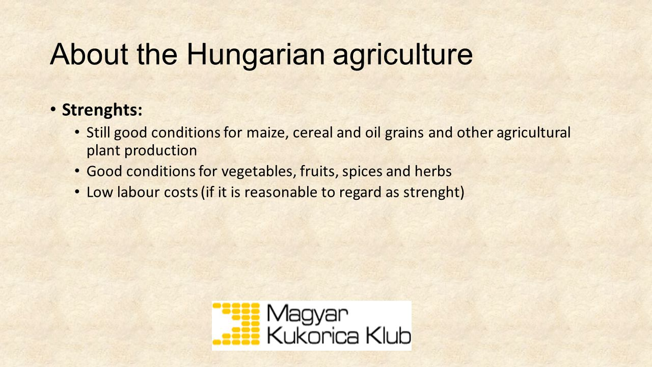 About the Hungarian agriculture Strenghts: Still good conditions for maize, cereal and oil grains and other agricultural plant production Good conditions for vegetables, fruits, spices and herbs Low labour costs (if it is reasonable to regard as strenght)