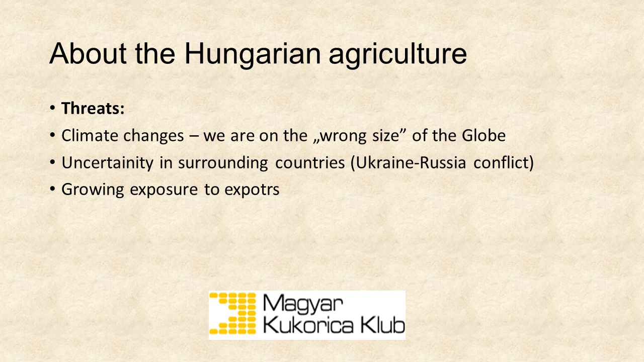 "About the Hungarian agriculture Threats: Climate changes – we are on the ""wrong size of the Globe Uncertainity in surrounding countries (Ukraine-Russia conflict) Growing exposure to expotrs"