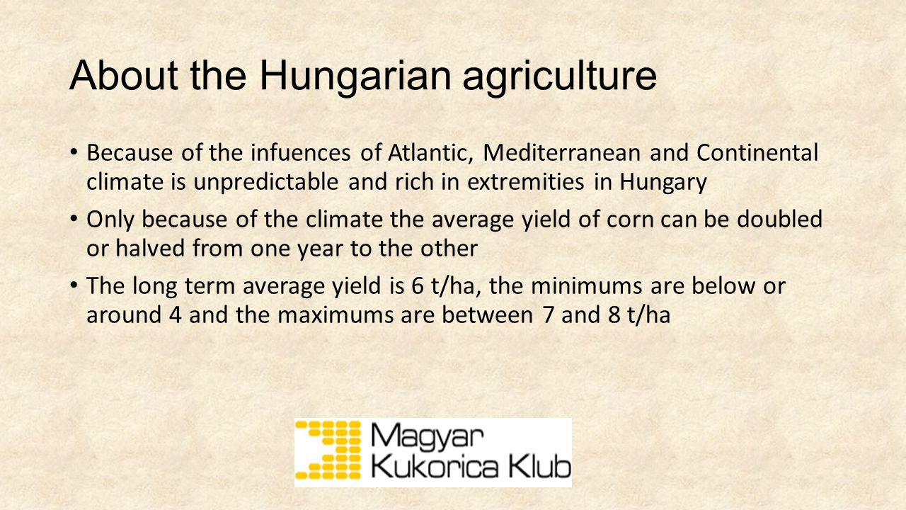 About the Hungarian agriculture 6 mio ha total cultivated area 4 mio ha arable area 1.3 mio ha corn and silage maize 1.8 mio ha winterwheat and other cereal crops 0.6 mio ha sunfower 0.2 mio ha winter rape seed We are almost pure agricultural exporters of these products but the situation is the same regarding the fruits and vegetables as well
