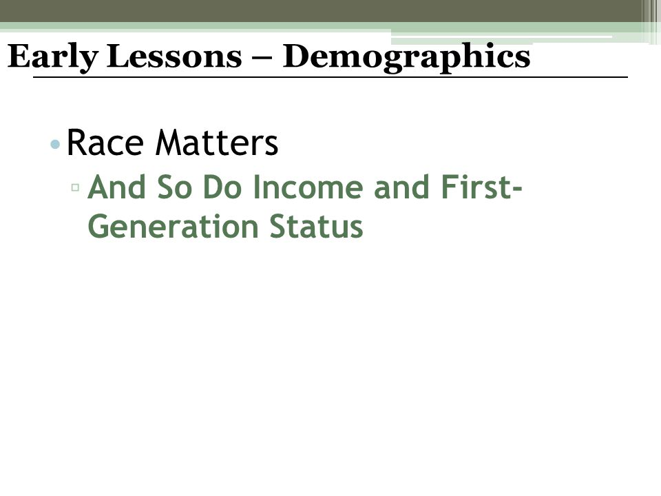 Race Matters ▫ And So Do Income and First- Generation Status Early Lessons – Demographics