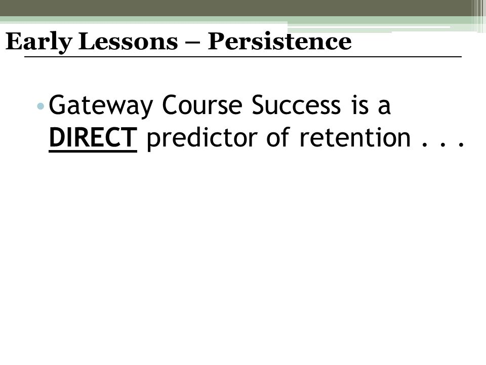 Gateway Course Success is a DIRECT predictor of retention... Early Lessons – Persistence