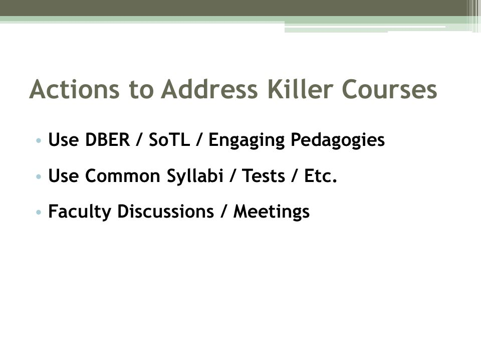 Actions to Address Killer Courses Use DBER / SoTL / Engaging Pedagogies Use Common Syllabi / Tests / Etc.
