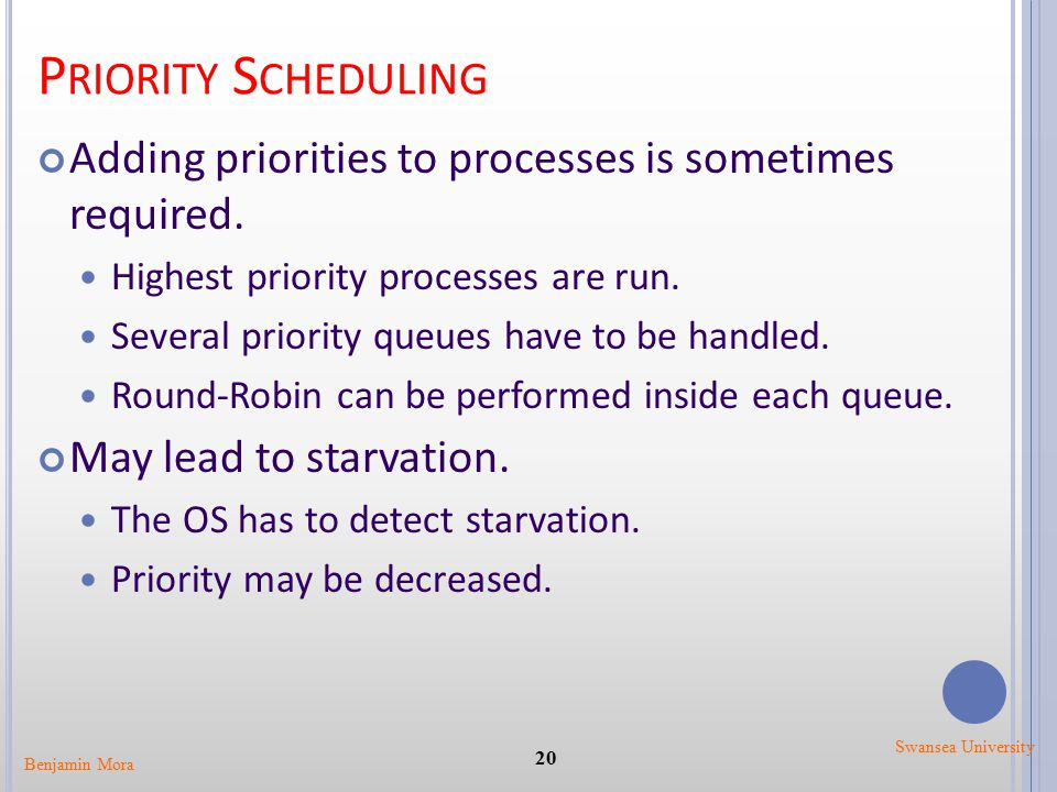 P RIORITY S CHEDULING Adding priorities to processes is sometimes required. Highest priority processes are run. Several priority queues have to be han