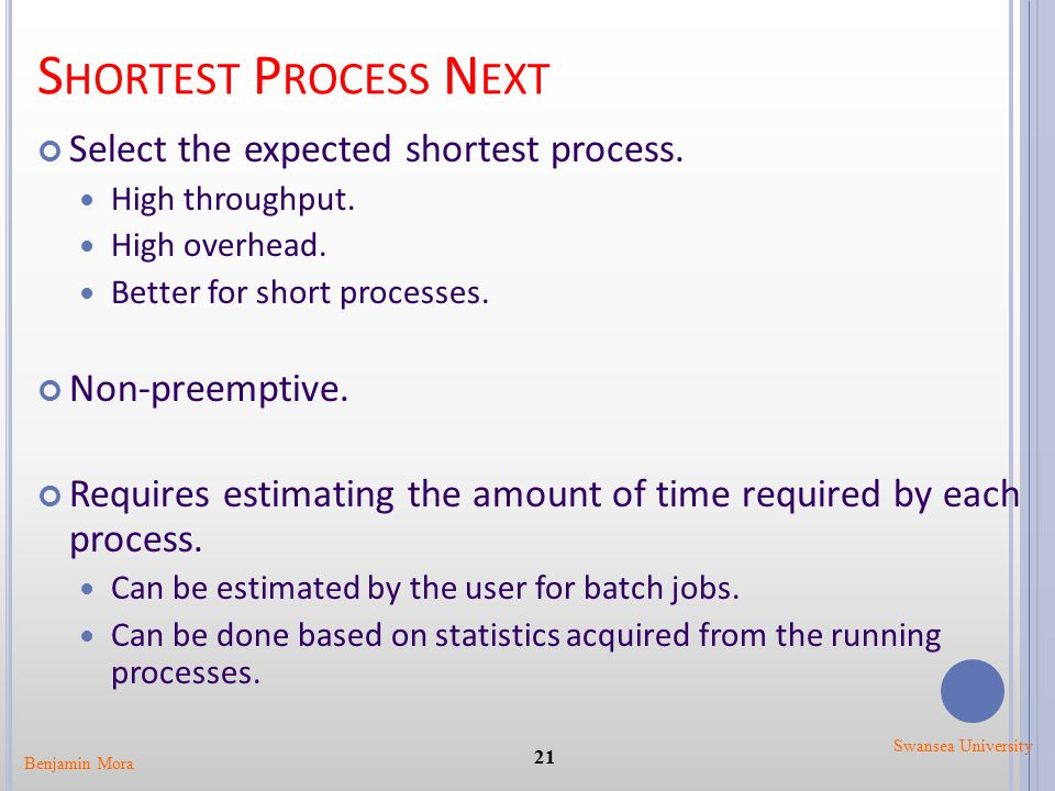 S HORTEST P ROCESS N EXT Select the expected shortest process. High throughput. High overhead. Better for short processes. Non-preemptive. Requires es