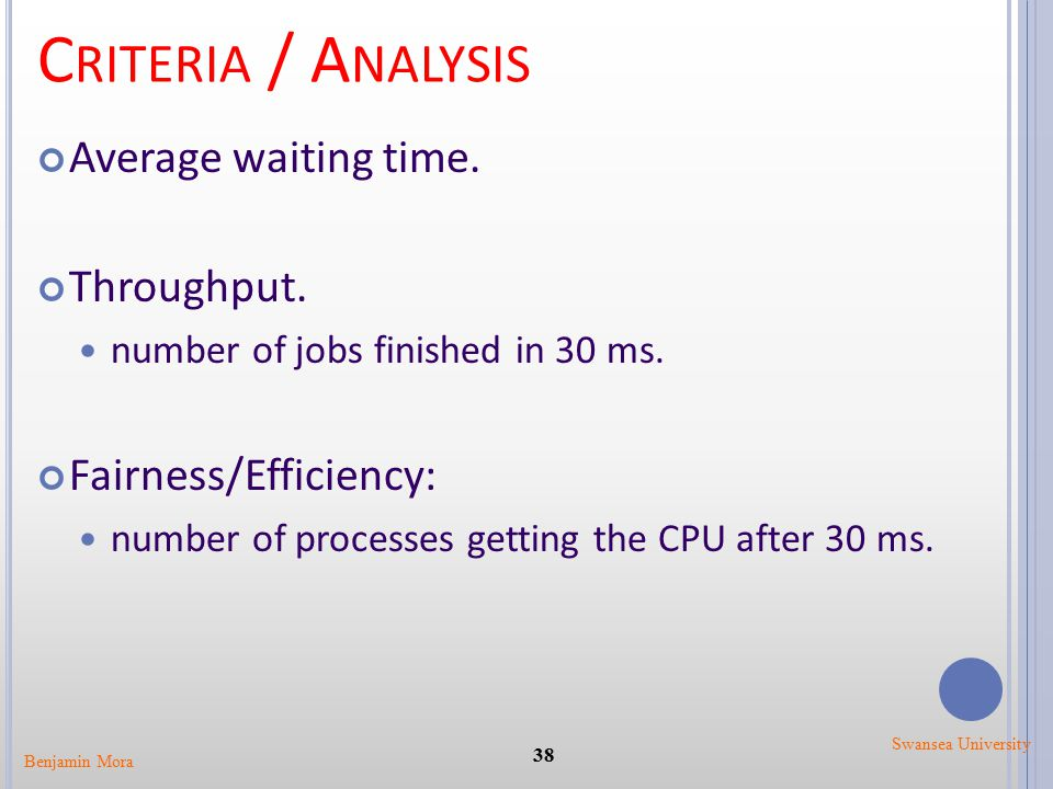 C RITERIA / A NALYSIS Average waiting time. Throughput. number of jobs finished in 30 ms. Fairness/Efficiency: number of processes getting the CPU aft