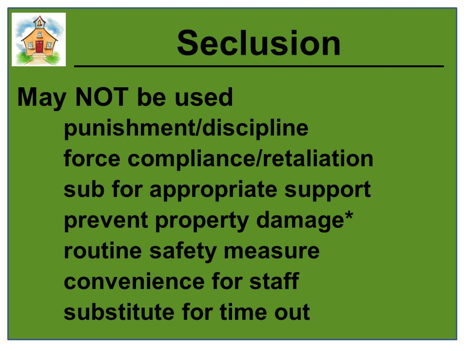 Seclusion May NOT be used punishment/discipline force compliance/retaliation sub for appropriate support prevent property damage* routine safety measure convenience for staff substitute for time out