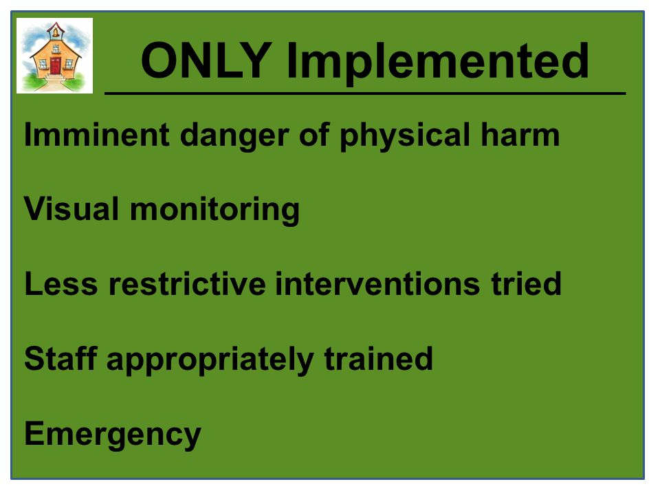 ONLY Implemented Imminent danger of physical harm Visual monitoring Less restrictive interventions tried Staff appropriately trained Emergency