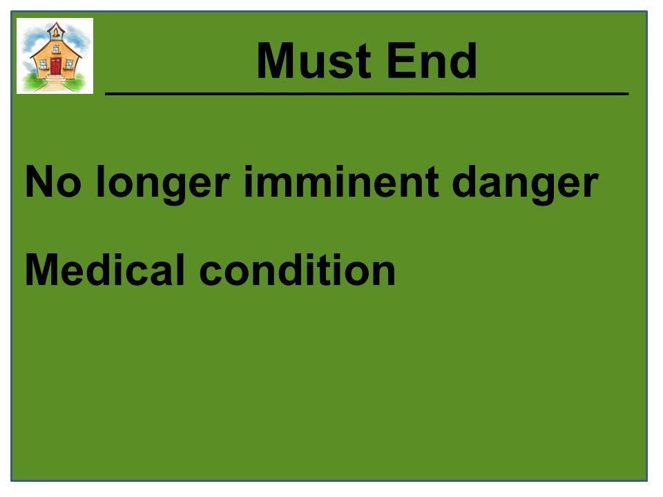 Must End No longer imminent danger Medical condition