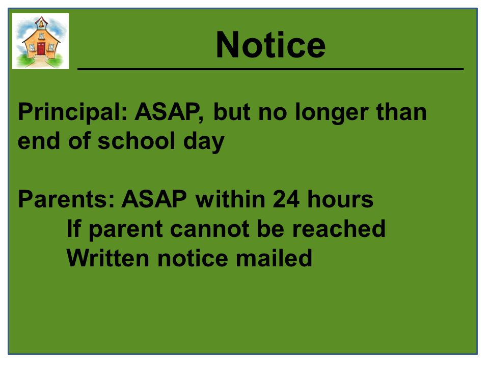 Notice Principal: ASAP, but no longer than end of school day Parents: ASAP within 24 hours If parent cannot be reached Written notice mailed
