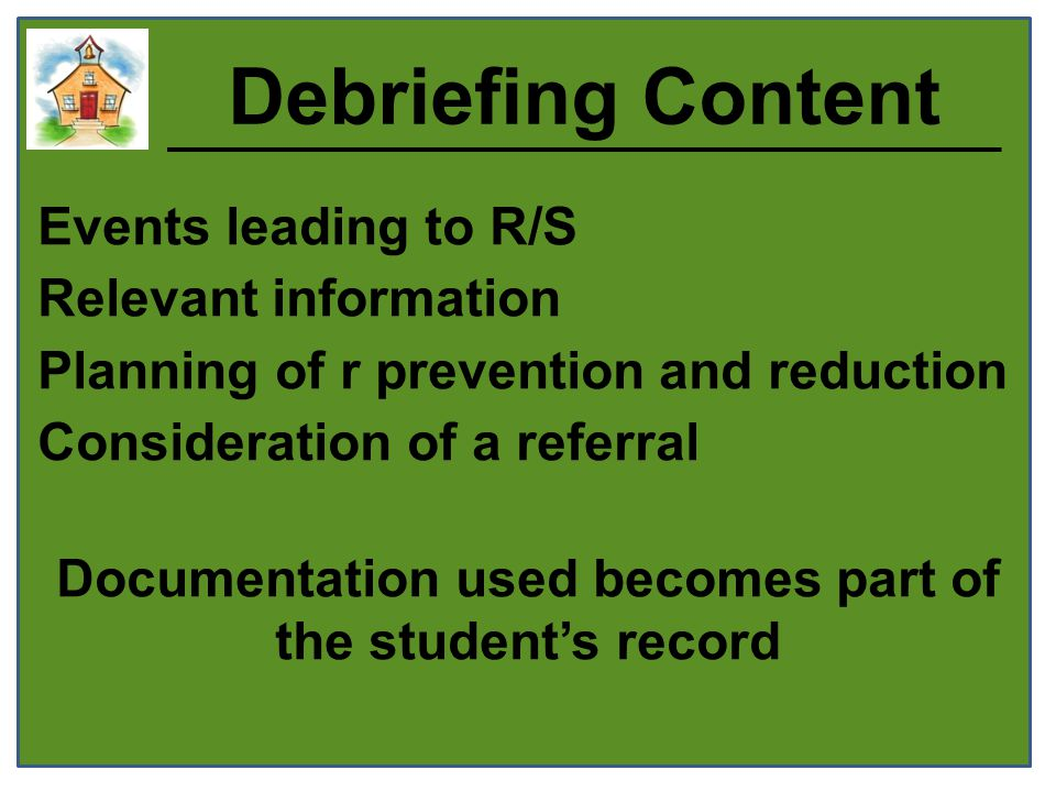 Debriefing Content Events leading to R/S Relevant information Planning of r prevention and reduction Consideration of a referral Documentation used becomes part of the student's record
