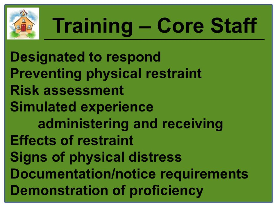 Training – Core Staff Designated to respond Preventing physical restraint Risk assessment Simulated experience administering and receiving Effects of restraint Signs of physical distress Documentation/notice requirements Demonstration of proficiency