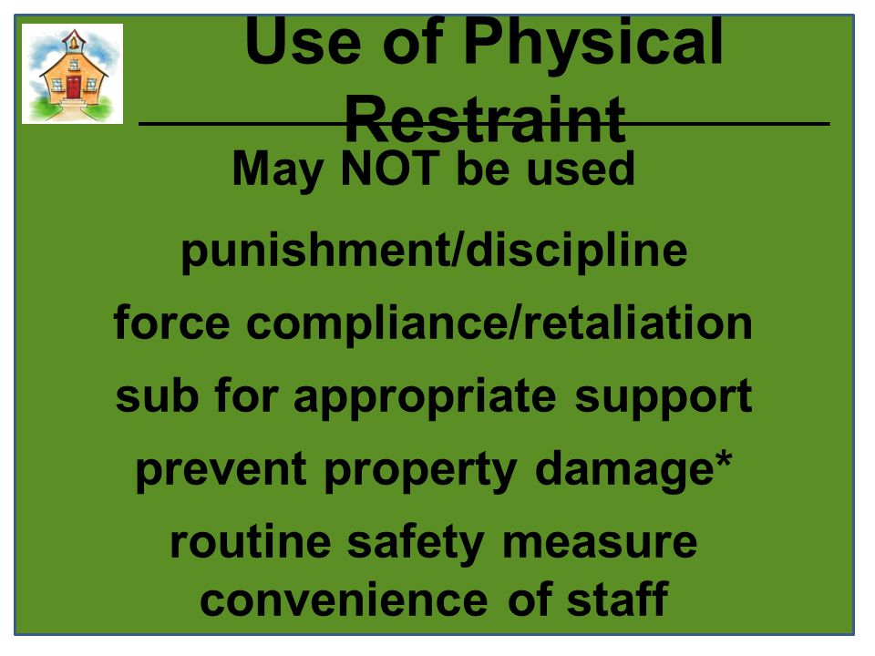 Use of Physical Restraint May NOT be used punishment/discipline force compliance/retaliation sub for appropriate support prevent property damage* routine safety measure convenience of staff