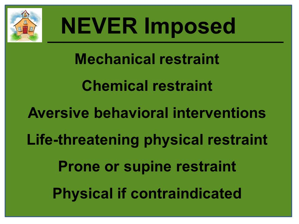 NEVER Imposed Mechanical restraint Chemical restraint Aversive behavioral interventions Life-threatening physical restraint Prone or supine restraint Physical if contraindicated