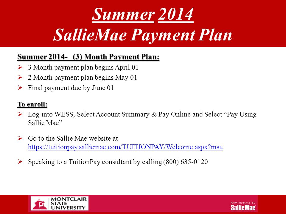 Summer 2014 SallieMae Payment Plan Summer 2014- (3) Month Payment Plan:  3 Month payment plan begins April 01  2 Month payment plan begins May 01  Final payment due by June 01 To enroll:  Log into WESS, Select Account Summary & Pay Online and Select Pay Using Sallie Mae  Go to the Sallie Mae website at https://tuitionpay.salliemae.com/TUITIONPAY/Welcome.aspx msu https://tuitionpay.salliemae.com/TUITIONPAY/Welcome.aspx msu  Speaking to a TuitionPay consultant by calling (800) 635-0120