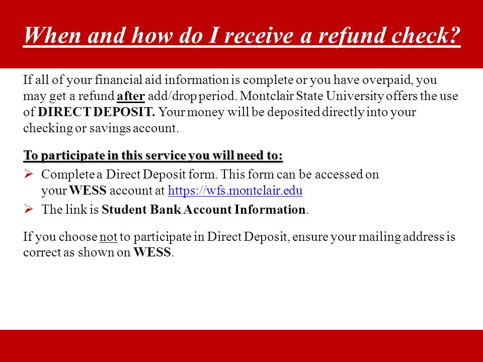 When and how do I receive a refund check? If all of your financial aid information is complete or you have overpaid, you may get a refund after add/dr