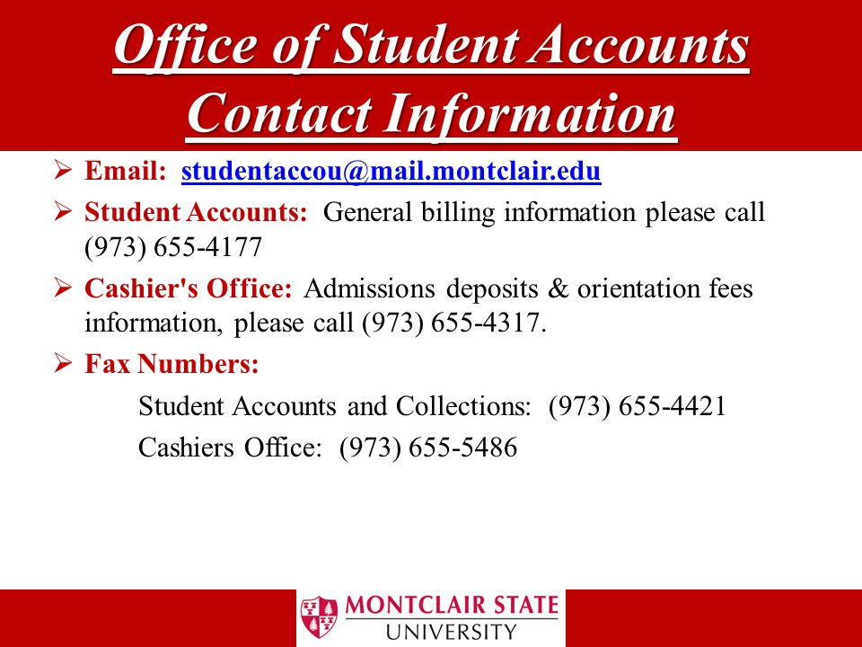 Office of Student Accounts Contact Information  Email: studentaccou@mail.montclair.edustudentaccou@mail.montclair.edu  Student Accounts: General billing information please call (973) 655-4177  Cashier s Office: Admissions deposits & orientation fees information, please call (973) 655-4317.