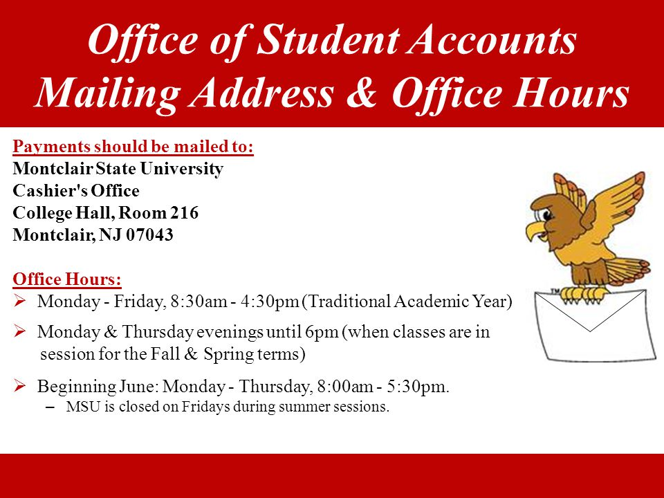 Office of Student Accounts Mailing Address & Office Hours Payments should be mailed to: Montclair State University Cashier's Office College Hall, Room