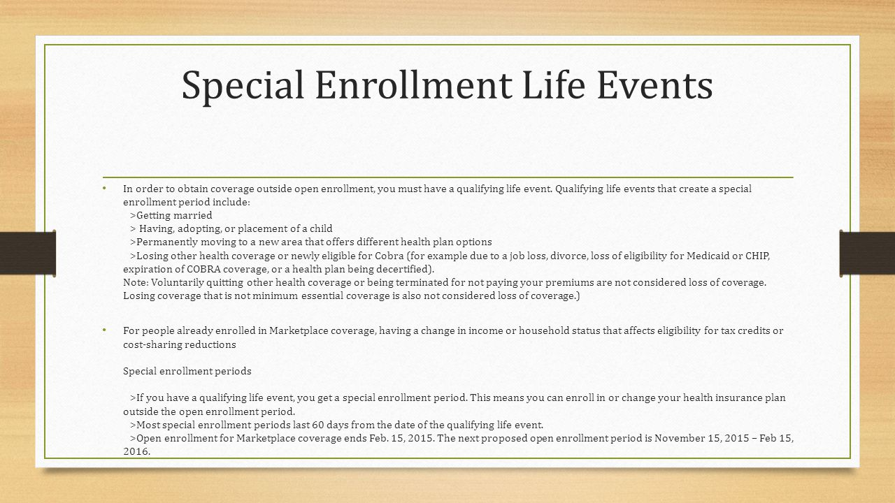 Special Enrollment Life Events In order to obtain coverage outside open enrollment, you must have a qualifying life event.