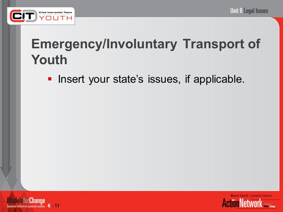 Emergency/Involuntary Transport of Youth  Insert your state's issues, if applicable. 6 - 11
