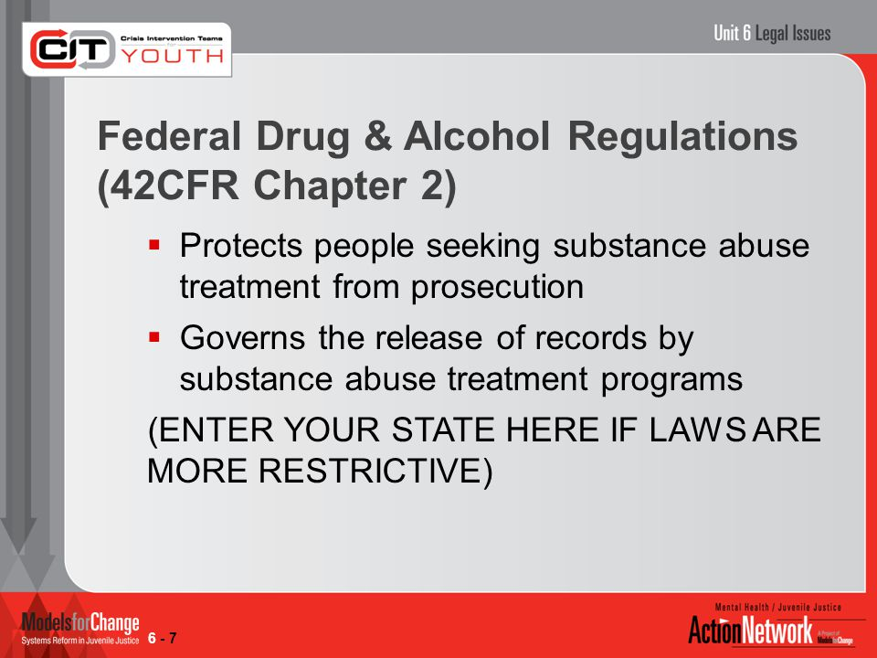 Federal Drug & Alcohol Regulations (42CFR Chapter 2)  Protects people seeking substance abuse treatment from prosecution  Governs the release of records by substance abuse treatment programs (ENTER YOUR STATE HERE IF LAWS ARE MORE RESTRICTIVE) 6 - 7