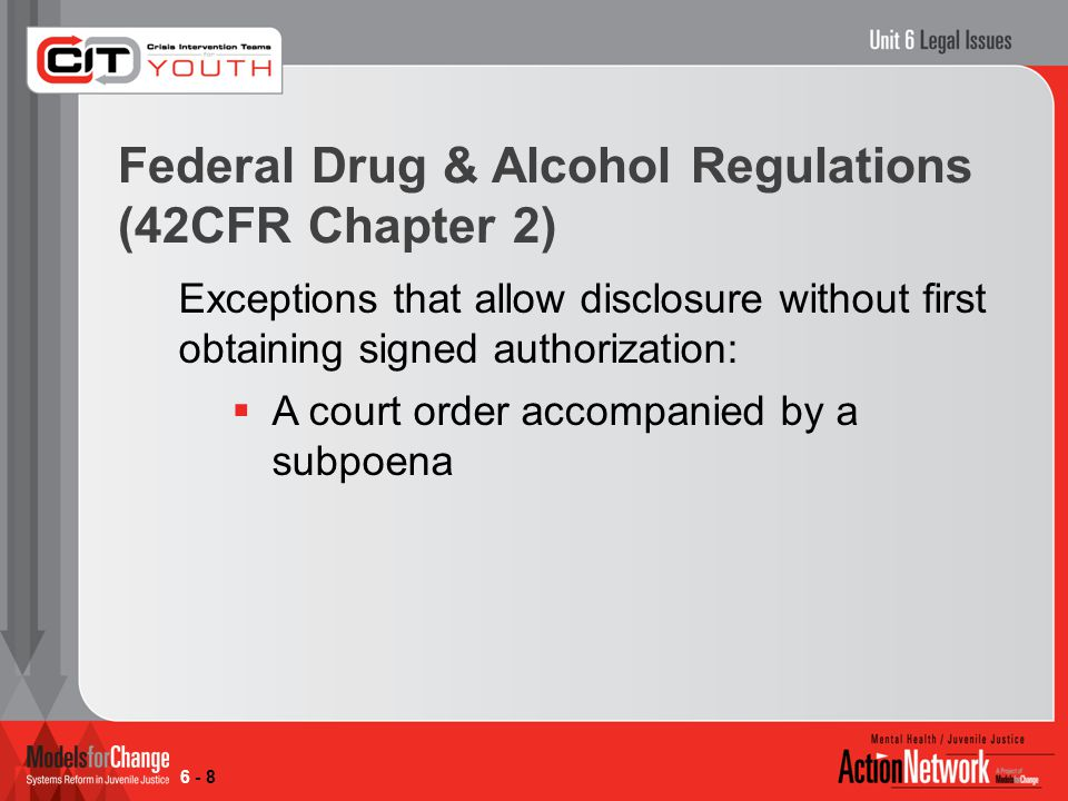 Federal Drug & Alcohol Regulations (42CFR Chapter 2) Exceptions that allow disclosure without first obtaining signed authorization:  A court order accompanied by a subpoena 6 - 8